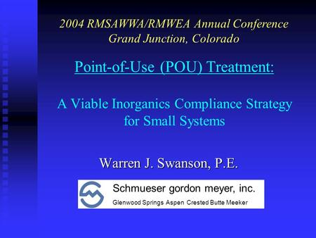 Point-of-Use (POU) Treatment: A Viable Inorganics Compliance Strategy for Small Systems Warren J. Swanson, P.E. 2004 RMSAWWA/RMWEA Annual Conference Grand.