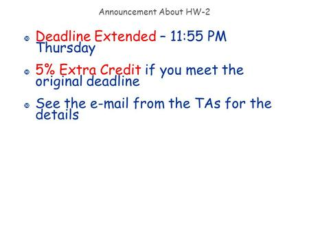 Announcement About HW-2 Deadline Extended – 11:55 PM Thursday 5% Extra Credit if you meet the original deadline See the e-mail from the TAs for the details.