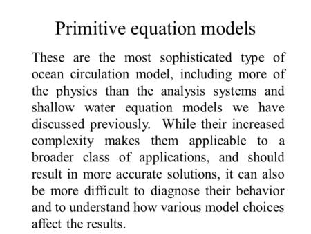 Primitive equation models These are the most sophisticated type of ocean circulation model, including more of the physics than the analysis systems and.