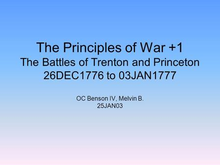The Principles of War +1 The Battles of Trenton and Princeton 26DEC1776 to 03JAN1777 OC Benson IV, Melvin B. 25JAN03.