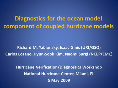 Diagnostics for the ocean model component of coupled hurricane models Richard M. Yablonsky, Isaac Ginis (URI/GSO) Carlos Lozano, Hyun-Sook Kim, Naomi Surgi.