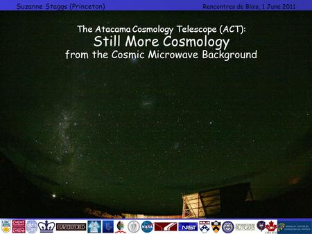 Suzanne Staggs (Princeton) Rencontres de Blois, 1 June 2011 The Atacama Cosmology Telescope (ACT): Still More Cosmology from the Cosmic Microwave Background.