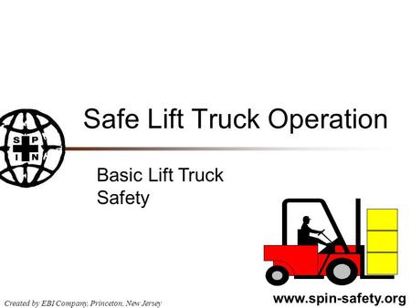 Www.spin-safety.org Created by EBI Company, Princeton, New Jersey Safe Lift Truck Operation Basic Lift Truck Safety.