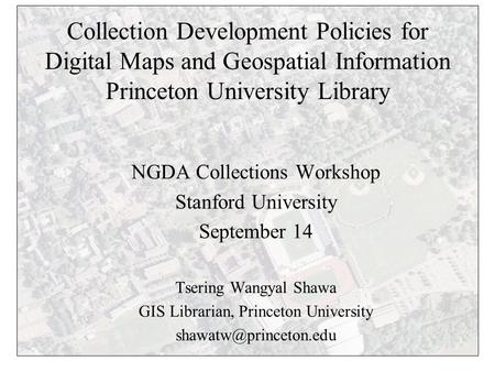 Collection Development Policies for Digital Maps and Geospatial Information Princeton University Library NGDA Collections Workshop Stanford University.