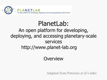 PlanetLab: An open platform for developing, deploying, and accessing planetary-scale services  Overview Adapted from Peterson.