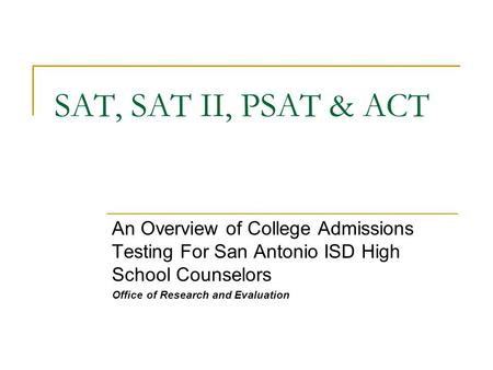 SAT, SAT II, PSAT & ACT An Overview of College Admissions Testing For San Antonio ISD High School Counselors Office of Research and Evaluation.