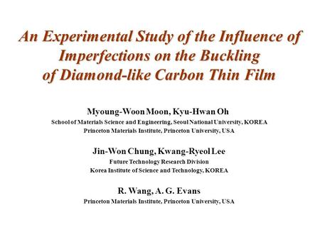 An Experimental Study of the Influence of Imperfections on the Buckling of Diamond-like Carbon Thin Film Myoung-Woon Moon, Kyu-Hwan Oh School of Materials.