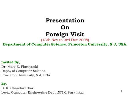 1 Presentation On Foreign Visit (13th Nov to 3rd Dec 2008) Department of Computer Science, Princeton University, N.J, USA. Invited By, Dr. Marc E. Fiuczynski.