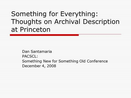 Something for Everything: Thoughts on Archival Description at Princeton Dan Santamaria PACSCL: Something New for Something Old Conference December 4, 2008.