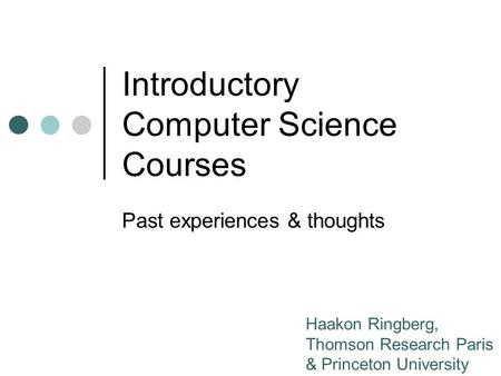 Introductory Computer Science Courses Past experiences & thoughts Haakon Ringberg, Thomson Research Paris & Princeton University.