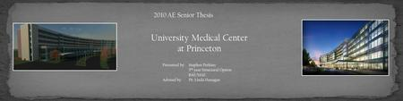 University Medical Center at Princeton 2010 AE Senior Thesis Presented by: Stephen Perkins 5 th year Structural Option BAE/MAE Advised by: Dr. Linda Hanagan.