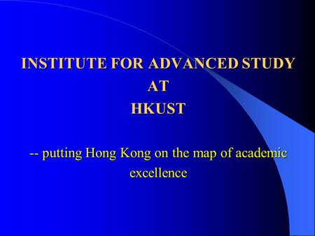 INSTITUTE FOR ADVANCED STUDY AT HKUST -- putting Hong Kong on the map of academic excellence.