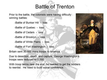 Battle of Trenton Prior to the battle, the colonists were having difficulty winning battles: -Battle of Bunker Hill - loss -Battle of Quebec - loss -Battle.