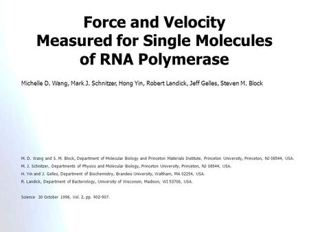 Force and Velocity Measured for Single Molecules of RNA Polymerase Michelle D. Wang, Mark J. Schnitzer, Hong Yin, Robert Landick, Jeff Gelles, Steven M.