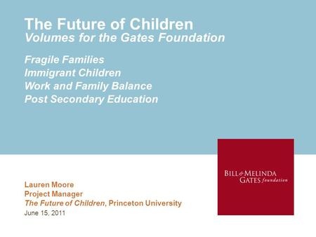 The Future of Children Volumes for the Gates Foundation Lauren Moore Project Manager The Future of Children, Princeton University Fragile Families Immigrant.