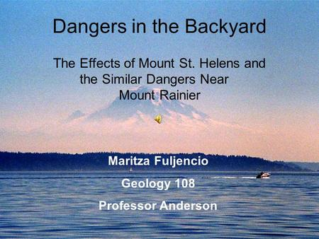 Dangers in the Backyard The Effects of Mount St. Helens and the Similar Dangers Near Mount Rainier Maritza Fuljencio Geology 108 Professor Anderson.