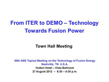 From ITER to DEMO – Technology Towards Fusion Power Town Hall Meeting 20th ANS Topical Meeting on the Technology of Fusion Energy Nashville, TN U.S.A.