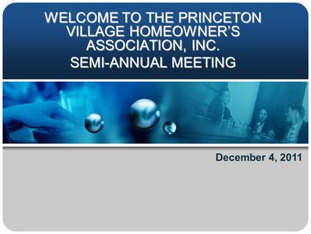 WELCOME TO THE PRINCETON VILLAGE HOMEOWNER'S ASSOCIATION, INC. SEMI-ANNUAL MEETING December 4, 2011.