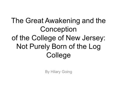 The Great Awakening and the Conception of the College of New Jersey: Not Purely Born of the Log College By Hilary Going.