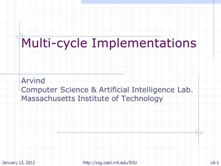 Multi-cycle Implementations Arvind Computer Science & Artificial Intelligence Lab. Massachusetts Institute of Technology January 13, 2012L6-1