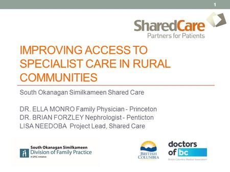 IMPROVING ACCESS TO SPECIALIST CARE IN RURAL COMMUNITIES South Okanagan Similkameen Shared Care DR. ELLA MONRO Family Physician - Princeton DR. BRIAN FORZLEY.