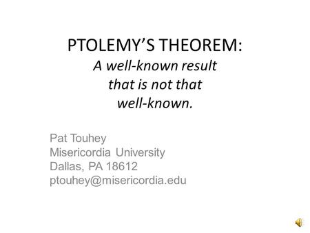 PTOLEMY'S THEOREM: A well-known result that is not that well-known. Pat Touhey Misericordia University Dallas, PA 18612