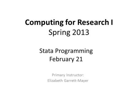 Computing for Research I Spring 2013 Primary Instructor: Elizabeth Garrett-Mayer Stata Programming February 21.