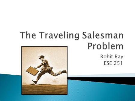 "Rohit Ray ESE 251. The goal of the Traveling Salesman Problem (TSP) is to find the most economical way to tour of a select number of ""cities"" with the."