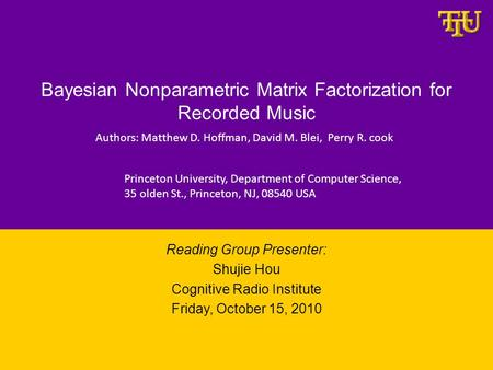 Bayesian Nonparametric Matrix Factorization for Recorded Music Reading Group Presenter: Shujie Hou Cognitive Radio Institute Friday, October 15, 2010 Authors: