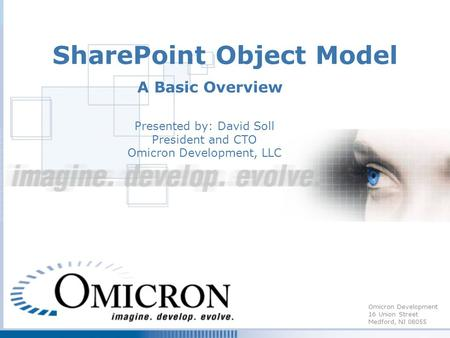 Omicron Development 16 Union Street Medford, NJ 08055 SharePoint Object Model A Basic Overview Presented by: David Soll President and CTO Omicron Development,