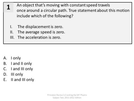 An object that's moving with constant speed travels once around a circular path. True statement about this motion include which of the following? I.The.