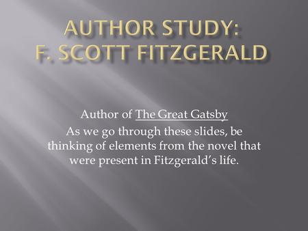 Author of The Great Gatsby As we go through these slides, be thinking of elements from the novel that were present in Fitzgerald's life.