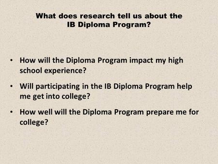 How will the Diploma Program impact my high school experience? Will participating in the IB Diploma Program help me get into college? How well will the.