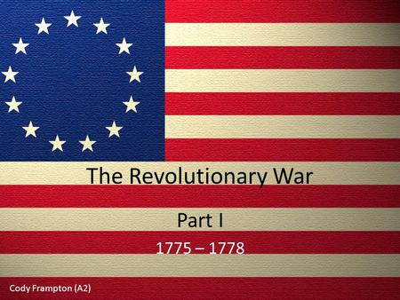 The Revolutionary War Part I 1775 – 1778 Cody Frampton (A2)