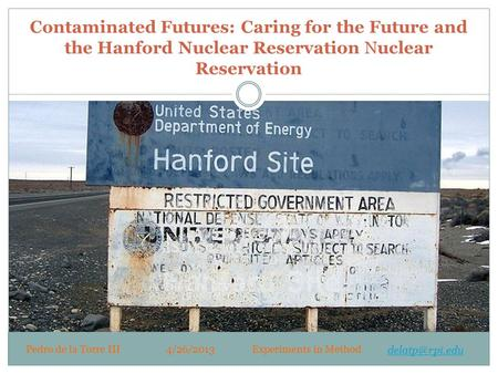 Contaminated Futures: Caring for the Future and the Hanford Nuclear Reservation Nuclear Reservation Pedro de la Torre III4/26/2013Experiments in Method.
