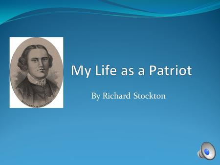 By Richard Stockton Birth I was born on October 1, 1730 near Princeton, NJ. Family My family was very well-known and respected, with considerable wealth.
