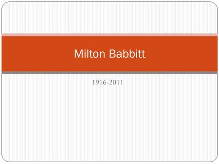 1916-2011 Milton Babbitt. Babbitt in the 1950s Babbitt - overview Born in Philadelphia, PA. Raised in Jackson, MS Early studies in violin and clarinet.