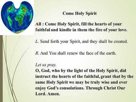 Come Holy Spirit All : Come Holy Spirit, fill the hearts of your faithful and kindle in them the fire of your love. L. Send forth your Spirit, and they.