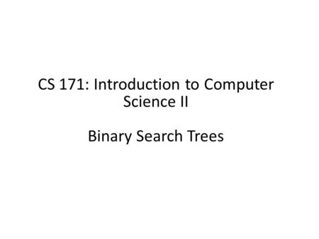 CS 171: Introduction to Computer Science II Binary Search Trees.