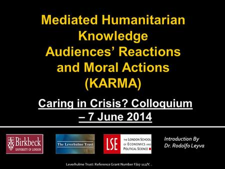 Caring in Crisis? Colloquium – 7 June 2014 Introduction By Dr. Rodolfo Leyva Leverhulme Trust: Reference Grant Number F/07 112/Y..