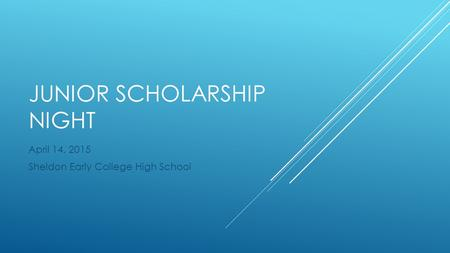 JUNIOR SCHOLARSHIP NIGHT April 14, 2015 Sheldon Early College High School.
