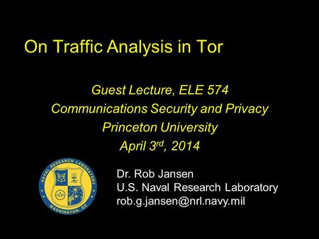 On Traffic Analysis in Tor Guest Lecture, ELE 574 Communications Security and Privacy Princeton University April 3 rd, 2014 Dr. Rob Jansen U.S. Naval Research.