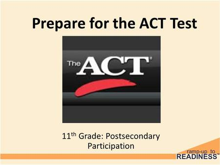 Prepare for the ACT Test 11 th Grade: Postsecondary Participation.