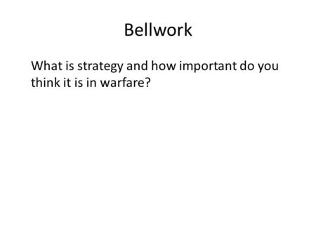 Bellwork What is strategy and how important do you think it is in warfare?