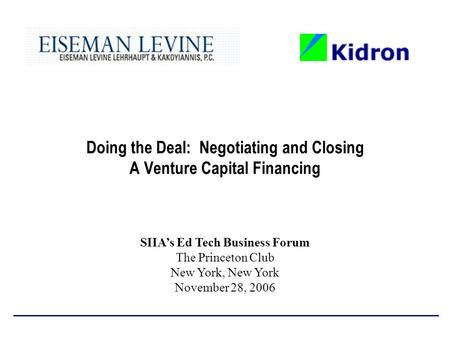 Doing the Deal: Negotiating and Closing A Venture Capital Financing SIIA's Ed Tech Business Forum The Princeton Club New York, New York November 28, 2006.