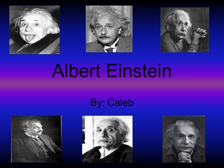 Albert Einstein By: Caleb. Childhood Albert was born in Ulm, Wurttemburg, Germany March 14, 1879 Played the violin from age 6 -13 Was a slow talker Started.