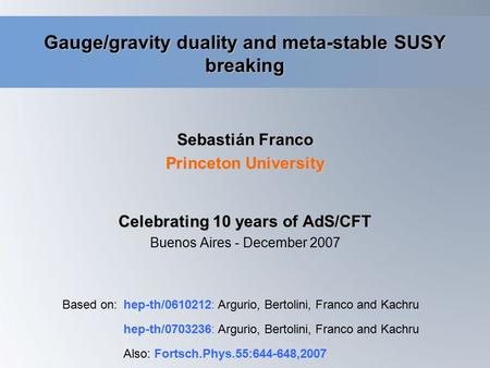 Gauge/gravity duality and meta-stable SUSY breaking Sebastián Franco Princeton University Based on:hep-th/0610212: Argurio, Bertolini, Franco and Kachru.