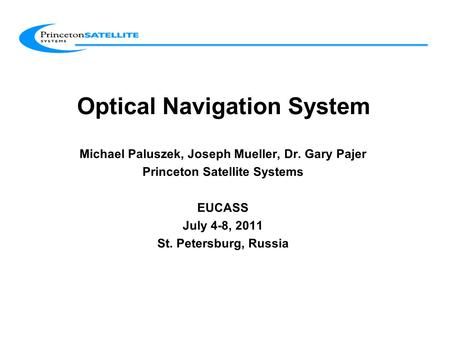 Optical Navigation System Michael Paluszek, Joseph Mueller, Dr. Gary Pajer Princeton Satellite Systems EUCASS July 4-8, 2011 St. Petersburg, Russia.