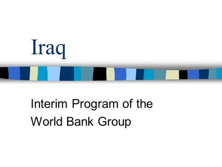 Iraq Interim Program of the World Bank Group. History of the Bank in Iraq Iraq was a founding member of the IBRD Received 6 IBRD loans between 1950- 1973.