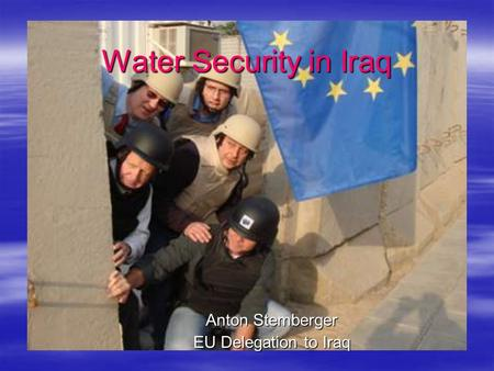 Water Security in Iraq Anton Stemberger EU Delegation to Iraq.